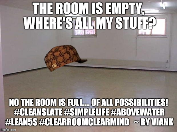 Minimal Me 1 | THE ROOM IS EMPTY, WHERE'S ALL MY STUFF? NO THE ROOM IS FULL.... OF ALL POSSIBILITIES! #CLEANSLATE #SIMPLELIFE #ABOVEWATER #LEAN5S #CLEARROO | image tagged in empty room | made w/ Imgflip meme maker