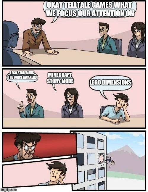 Boardroom Meeting Suggestion Meme | OKAY TELLTALE GAMES WHAT WE FOCUS OUR ATTENTION ON LEGO STAR WARS THE FORCE AWAKENS MINECRAFT STORY MODE LEGO DIMENSIONS | image tagged in memes,boardroom meeting suggestion | made w/ Imgflip meme maker