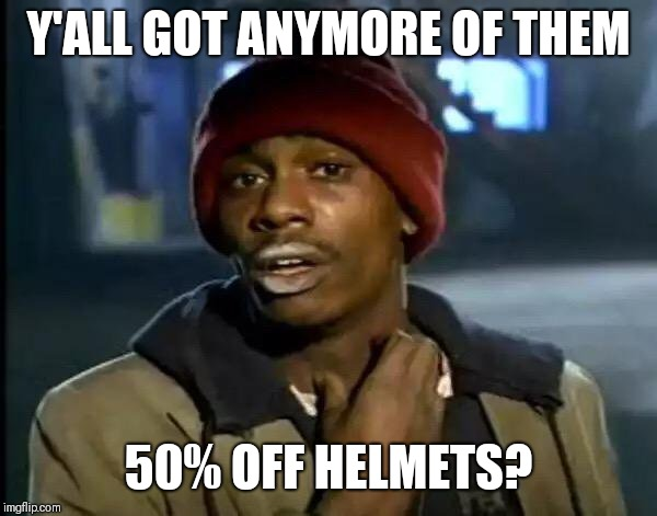Y'all Got Any More Of That Meme | Y'ALL GOT ANYMORE OF THEM 50% OFF HELMETS? | image tagged in memes,y'all got any more of that | made w/ Imgflip meme maker