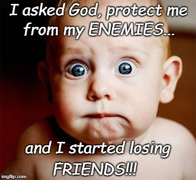 God, Protect Me from... | I asked God, protect me FRIENDS!!! from my ENEMIES... and I started losing | image tagged in enemies,friends,friend or foe | made w/ Imgflip meme maker