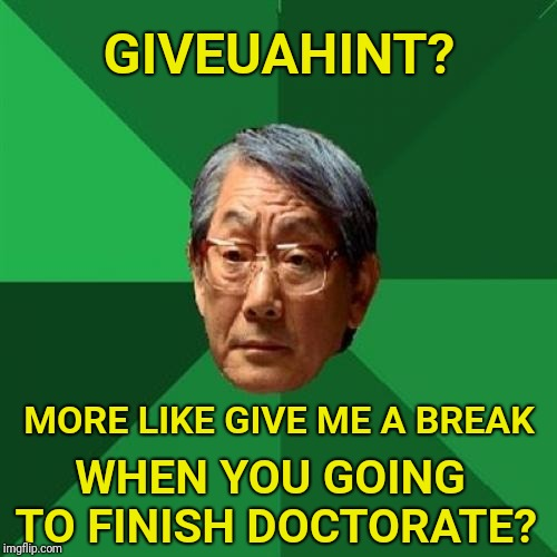 High Expectations Asian Father | GIVEUAHINT? MORE LIKE GIVE ME A BREAK WHEN YOU GOING TO FINISH DOCTORATE? | image tagged in memes,high expectations asian father,giveuahint,doctor,degree | made w/ Imgflip meme maker