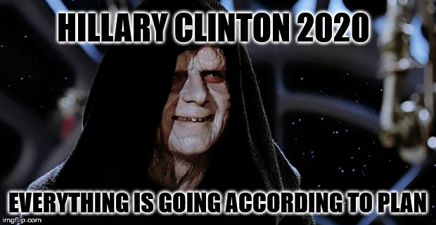 Star Wars Emperor | HILLARY CLINTON 2020 EVERYTHING IS GOING ACCORDING TO PLAN | image tagged in star wars emperor | made w/ Imgflip meme maker