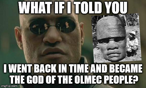 Matrix Morpheus Meme | WHAT IF I TOLD YOU I WENT BACK IN TIME AND BECAME THE GOD OF THE OLMEC PEOPLE? | image tagged in memes,matrix morpheus | made w/ Imgflip meme maker