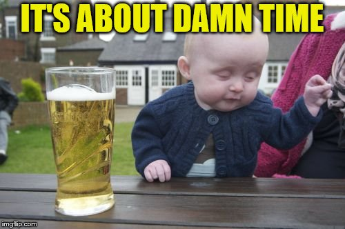 Drunk Baby Meme | IT'S ABOUT DAMN TIME | image tagged in memes,drunk baby | made w/ Imgflip meme maker