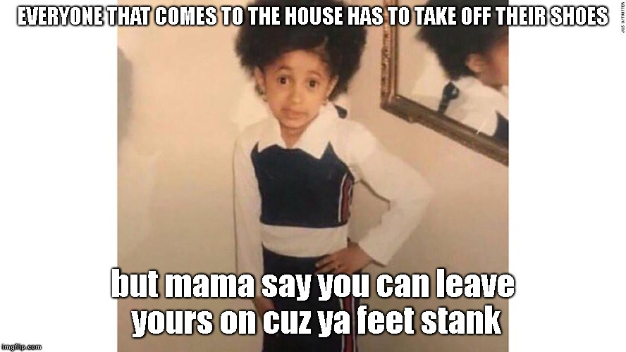 Those feet tho | EVERYONE THAT COMES TO THE HOUSE HAS TO TAKE OFF THEIR SHOES but mama say you can leave yours on cuz ya feet stank | image tagged in stank,feet,gtfo | made w/ Imgflip meme maker