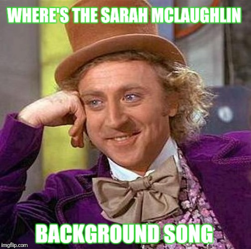 Creepy Condescending Wonka Meme | WHERE'S THE SARAH MCLAUGHLIN BACKGROUND SONG | image tagged in memes,creepy condescending wonka | made w/ Imgflip meme maker