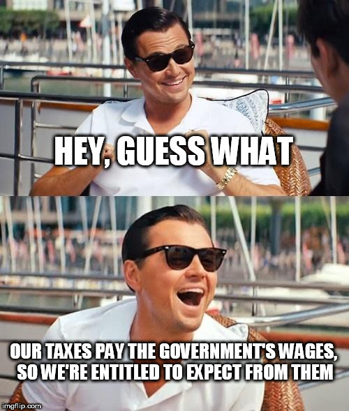 Leonardo Dicaprio Wolf Of Wall Street Meme | HEY, GUESS WHAT OUR TAXES PAY THE GOVERNMENT'S WAGES, SO WE'RE ENTITLED TO EXPECT FROM THEM | image tagged in memes,leonardo dicaprio wolf of wall street,taxes,government,wages,expectation | made w/ Imgflip meme maker