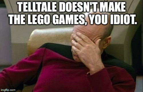Captain Picard Facepalm Meme | TELLTALE DOESN'T MAKE THE LEGO GAMES, YOU IDIOT. | image tagged in memes,captain picard facepalm | made w/ Imgflip meme maker