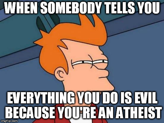 Futurama Fry Meme | WHEN SOMEBODY TELLS YOU EVERYTHING YOU DO IS EVIL BECAUSE YOU'RE AN ATHEIST | image tagged in memes,futurama fry,atheist,atheists,atheism,evil | made w/ Imgflip meme maker