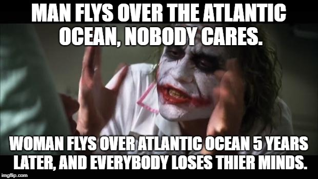 And everybody loses their minds Meme | MAN FLYS OVER THE ATLANTIC OCEAN, NOBODY CARES. WOMAN FLYS OVER ATLANTIC OCEAN 5 YEARS LATER, AND EVERYBODY LOSES THIER MINDS. | image tagged in memes,and everybody loses their minds | made w/ Imgflip meme maker
