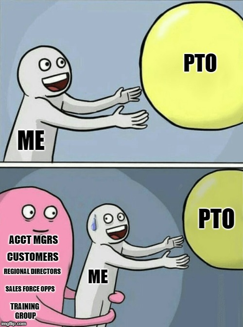 ME ACCT MGRS PTO CUSTOMERS REGIONAL DIRECTORS PTO ME TRAINING GROUP SALES FORCE OPPS | image tagged in running away balloon | made w/ Imgflip meme maker