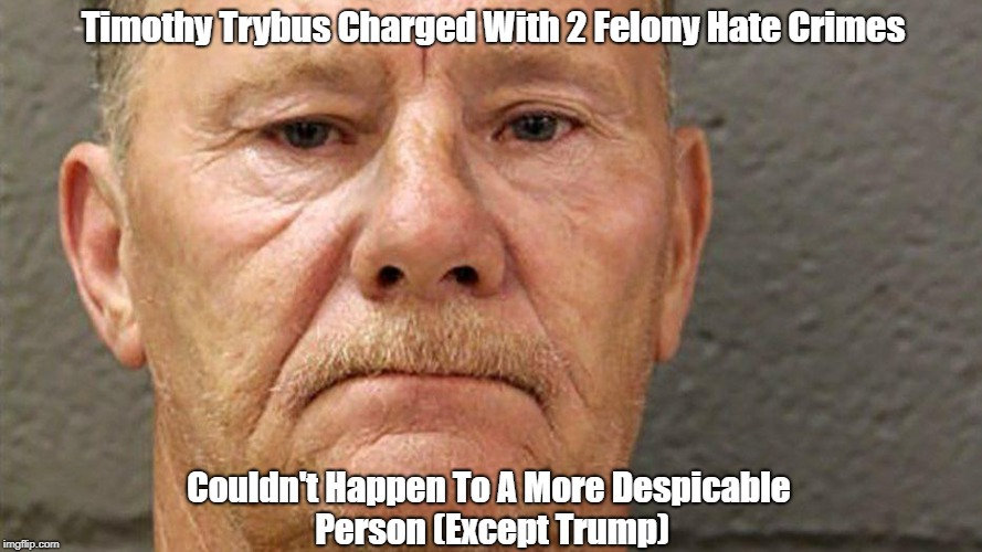 Timothy Trybus Charged With 2 Felony Hate Crimes Couldn't Happen To A More Despicable Person (Except Trump) | made w/ Imgflip meme maker