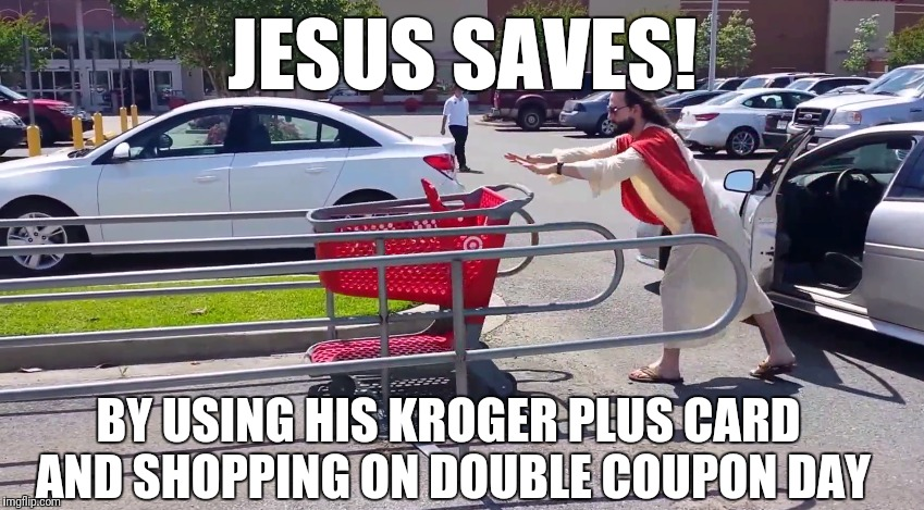 Shopping with Jesus | JESUS SAVES! BY USING HIS KROGER PLUS CARD AND SHOPPING ON DOUBLE COUPON DAY | image tagged in memes,funny,jesus,kroger | made w/ Imgflip meme maker