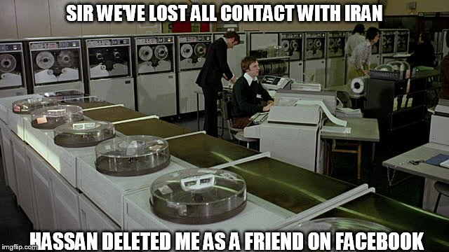 SIR WE'VE LOST ALL CONTACT WITH IRAN HASSAN DELETED ME AS A FRIEND ON FACEBOOK | made w/ Imgflip meme maker