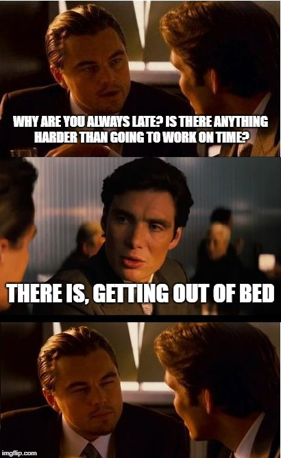 Inception | WHY ARE YOU ALWAYS LATE? IS THERE ANYTHING HARDER THAN GOING TO WORK ON TIME? THERE IS, GETTING OUT OF BED | image tagged in memes,inception,sleep | made w/ Imgflip meme maker
