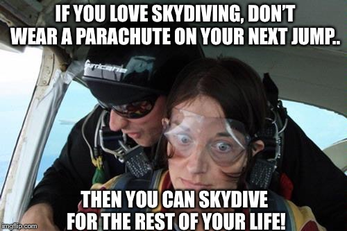 If you love skydiving... | IF YOU LOVE SKYDIVING, DON'T WEAR A PARACHUTE ON YOUR NEXT JUMP.. THEN YOU CAN SKYDIVE FOR THE REST OF YOUR LIFE! | image tagged in skydiving no parachute | made w/ Imgflip meme maker