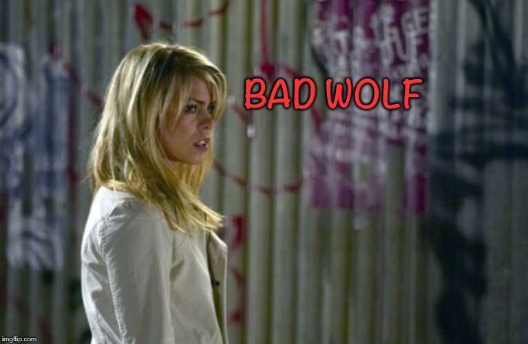 Bad Wolf | BAD WOLF | image tagged in doctor who,rose tyler | made w/ Imgflip meme maker