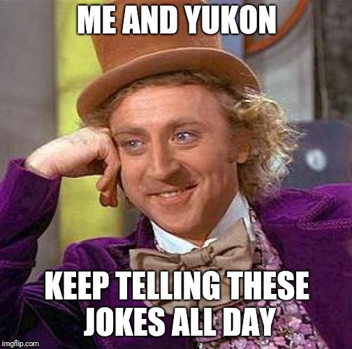 Creepy Condescending Wonka Meme | ME AND YUKON KEEP TELLING THESE JOKES ALL DAY | image tagged in memes,creepy condescending wonka | made w/ Imgflip meme maker
