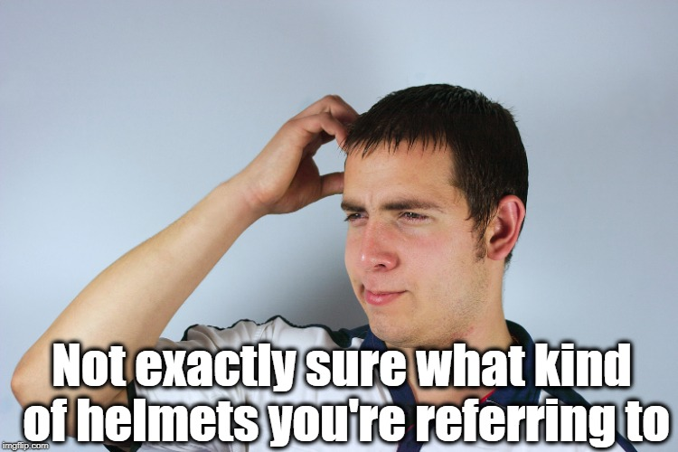 Not exactly sure what kind of helmets you're referring to | made w/ Imgflip meme maker
