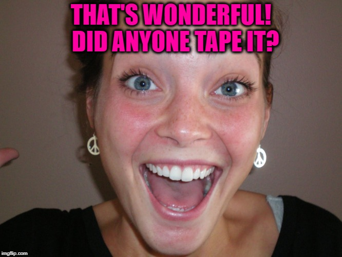 THAT'S WONDERFUL!  DID ANYONE TAPE IT? | made w/ Imgflip meme maker