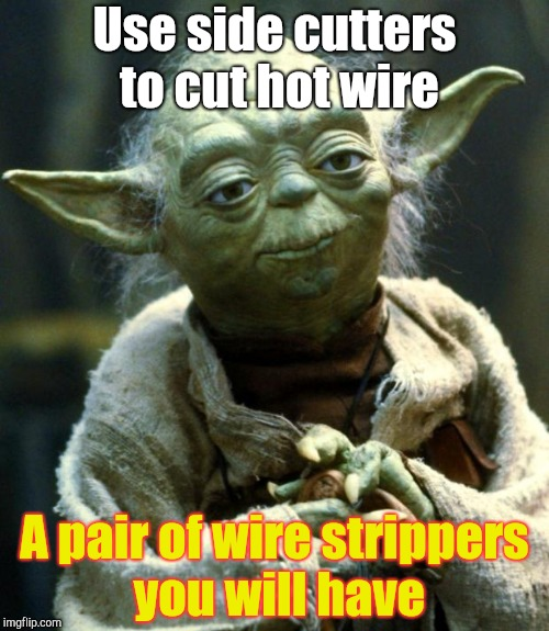 Star Wars Yoda Meme | Use side cutters to cut hot wire A pair of wire strippers you will have | image tagged in memes,star wars yoda | made w/ Imgflip meme maker