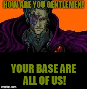 Your Base Are- | HOW ARE YOU GENTLEMEN! YOUR BASE ARE ALL OF US! | image tagged in all your base belong to us | made w/ Imgflip meme maker