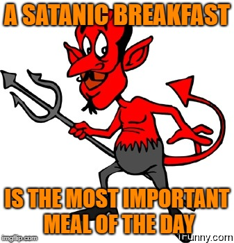 A SATANIC BREAKFAST IS THE MOST IMPORTANT MEAL OF THE DAY | made w/ Imgflip meme maker