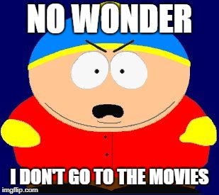 NO WONDER I DON'T GO TO THE MOVIES | made w/ Imgflip meme maker