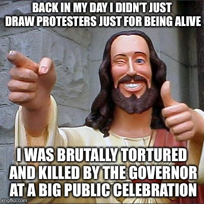 Buddy Christ Meme | BACK IN MY DAY I DIDN'T JUST DRAW PROTESTERS JUST FOR BEING ALIVE I WAS BRUTALLY TORTURED AND KILLED BY THE GOVERNOR AT A BIG PUBLIC CELEBRA | image tagged in memes,buddy christ | made w/ Imgflip meme maker
