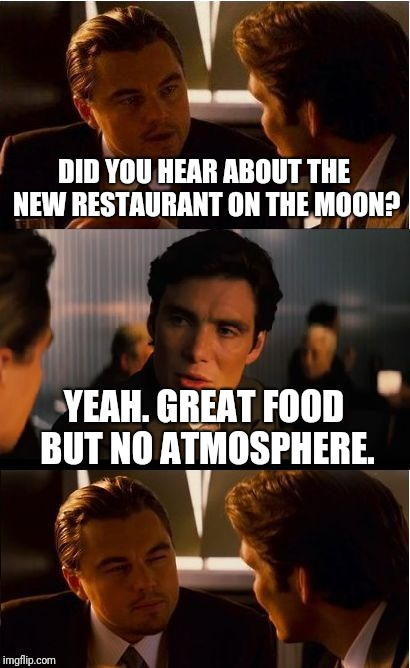 Moon Restaraunt | DID YOU HEAR ABOUT THE NEW RESTAURANT ON THE MOON? YEAH. GREAT FOOD BUT NO ATMOSPHERE. | image tagged in memes,inception,moon,ilikepie314159265358979 | made w/ Imgflip meme maker