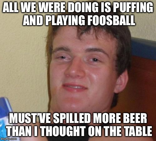 10 Guy Meme | ALL WE WERE DOING IS PUFFING AND PLAYING FOOSBALL MUST'VE SPILLED MORE BEER THAN I THOUGHT ON THE TABLE | image tagged in memes,10 guy | made w/ Imgflip meme maker