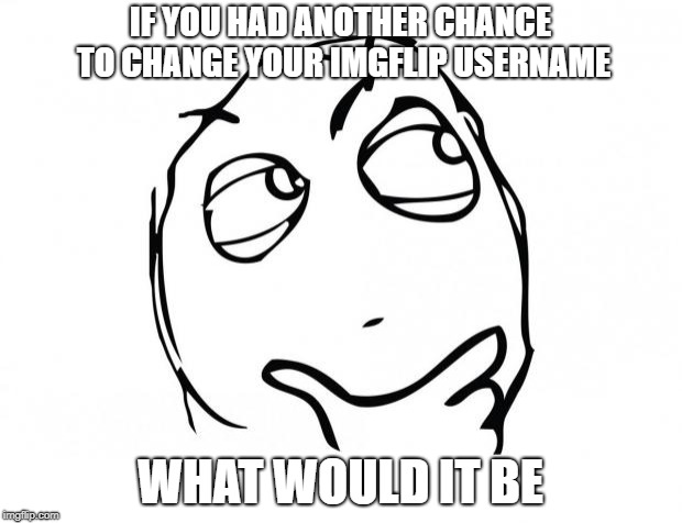 meme thinking | IF YOU HAD ANOTHER CHANCE TO CHANGE YOUR IMGFLIP USERNAME WHAT WOULD IT BE | image tagged in meme thinking,memes,funny,ssby | made w/ Imgflip meme maker