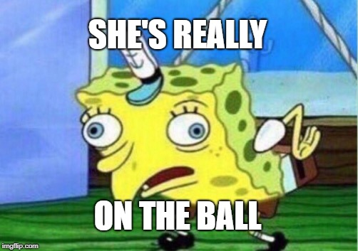 Mocking Spongebob Meme | SHE'S REALLY ON THE BALL | image tagged in memes,mocking spongebob | made w/ Imgflip meme maker