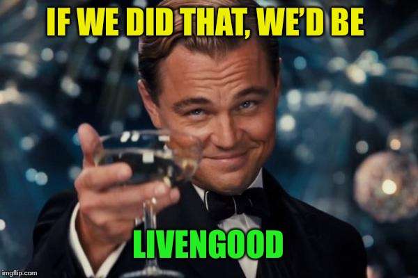 Leonardo Dicaprio Cheers Meme | IF WE DID THAT, WE'D BE LIVENGOOD | image tagged in memes,leonardo dicaprio cheers | made w/ Imgflip meme maker