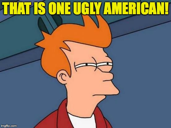 Futurama Fry Meme | THAT IS ONE UGLY AMERICAN! | image tagged in memes,futurama fry | made w/ Imgflip meme maker