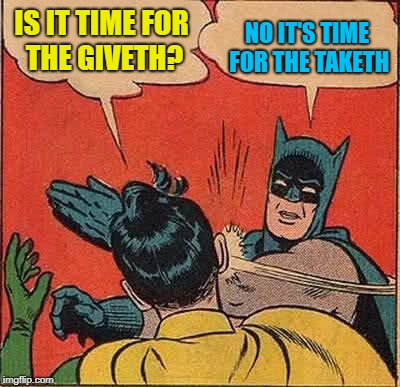 Batman Slapping Robin Meme | IS IT TIME FOR THE GIVETH? NO IT'S TIME FOR THE TAKETH | image tagged in memes,batman slapping robin | made w/ Imgflip meme maker
