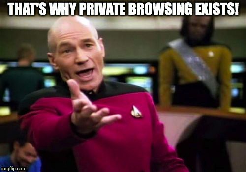 Picard Wtf Meme | THAT'S WHY PRIVATE BROWSING EXISTS! | image tagged in memes,picard wtf | made w/ Imgflip meme maker