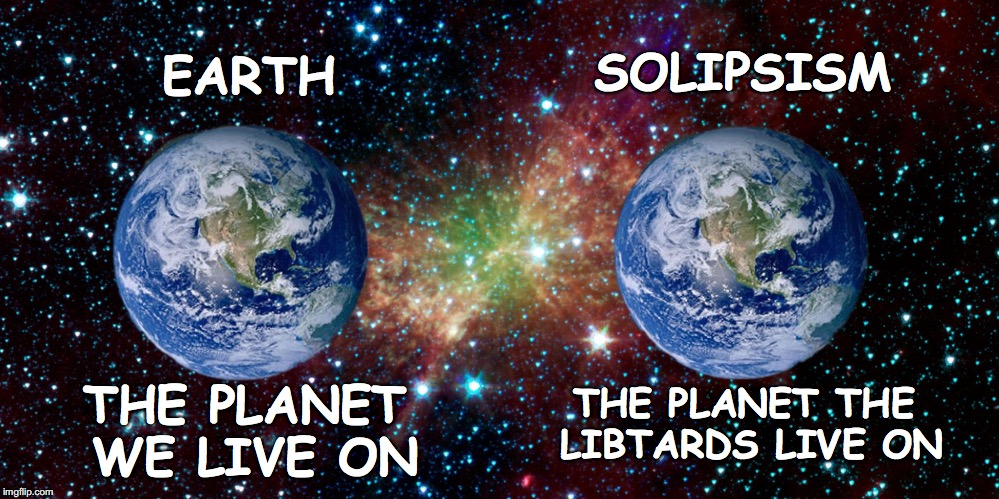 'Solipsism' Planet of the Libtards | EARTH SOLIPSISM THE PLANET WE LIVE ON THE PLANET THE LIBTARDS LIVE ON | image tagged in 'solipsism',libtards,donald trump,brexit,democrats,teresa may | made w/ Imgflip meme maker