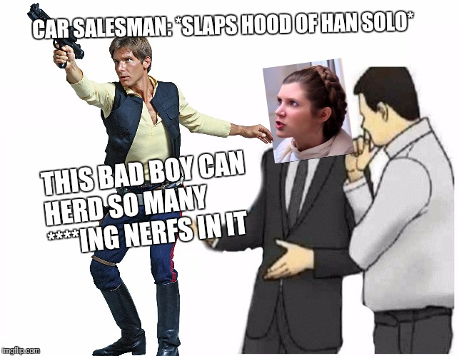 You stuck up, half-witted, scruffy looking... | THIS BAD BOY CAN HERD SO MANY ****ING NERFS IN IT CAR SALESMAN: *SLAPS HOOD OF HAN SOLO* | image tagged in star wars,nerf,princess leia,han solo,car salesman slaps hood of car | made w/ Imgflip meme maker