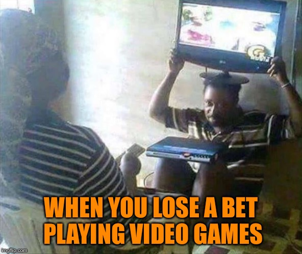 I hope he gets pee breaks. | WHEN YOU LOSE A BET PLAYING VIDEO GAMES | image tagged in bet,video games,memes,funny | made w/ Imgflip meme maker