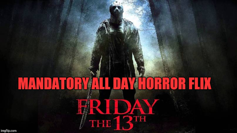 Friday the 13th July 2018 | MANDATORY ALL DAY HORROR FLIX | image tagged in friday the 13th,horror movie | made w/ Imgflip meme maker