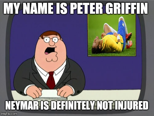 Peter Griffin News Meme | MY NAME IS PETER GRIFFIN NEYMAR IS DEFINITELY NOT INJURED | image tagged in memes,peter griffin news | made w/ Imgflip meme maker