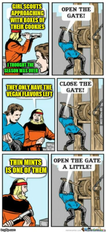 I brake for Thin Mints. |  GIRL SCOUTS APPROACHING WITH BOXES OF THEIR COOKIES; I THOUGHT THE SEASON WAS OVER; THEY ONLY HAVE THE VEGAN FLAVORS LEFT; THIN MINTS IS ONE OF THEM | image tagged in open the gate a little,memes,girl scout cookies,thin mints,vegan | made w/ Imgflip meme maker