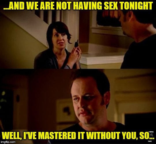 Jack of all trades, Master of himself | ...AND WE ARE NOT HAVING SEX TONIGHT WELL, I'VE MASTERED IT WITHOUT YOU, SO... | image tagged in jake state farm hires,nsfw,memes,sex,neglect | made w/ Imgflip meme maker