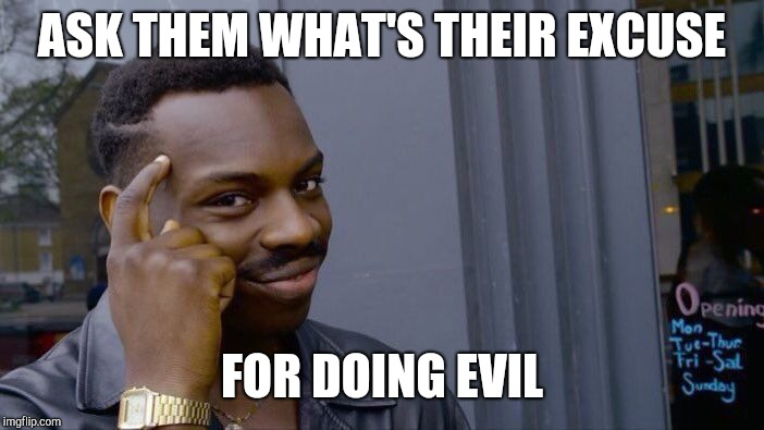 Roll Safe Think About It Meme | ASK THEM WHAT'S THEIR EXCUSE FOR DOING EVIL | image tagged in memes,roll safe think about it | made w/ Imgflip meme maker