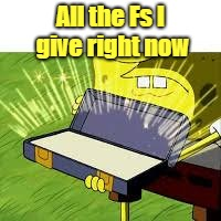 All the Fs I give right now | image tagged in sponge bob rode | made w/ Imgflip meme maker