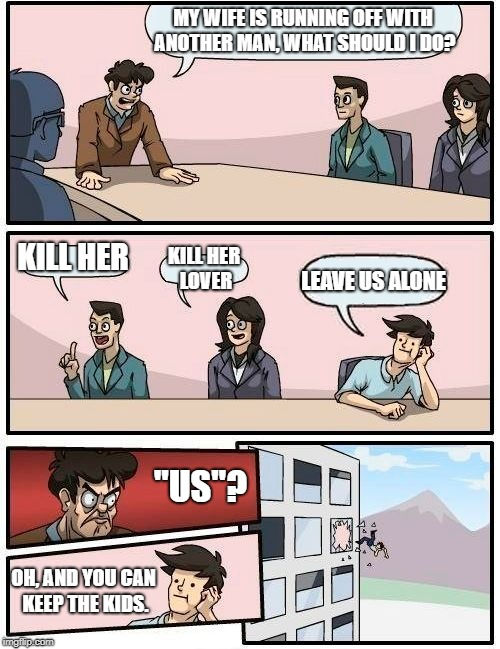 "Boardroom Meeting Suggestion Meme | MY WIFE IS RUNNING OFF WITH ANOTHER MAN, WHAT SHOULD I DO? KILL HER KILL HER LOVER LEAVE US ALONE ""US""? OH, AND YOU CAN KEEP THE KIDS. 