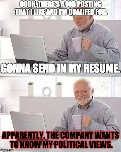 Job Hirings and Politics | OOOH, THERE'S A JOB POSTING THAT I LIKE AND I'M QUALIFED FOR. APPARENTLY, THE COMPANY WANTS TO KNOW MY POLITICAL VIEWS. GONNA SEND IN MY RES | image tagged in memes,hide the pain harold,politics,job,posting,company | made w/ Imgflip meme maker