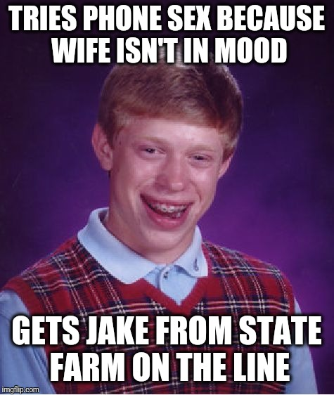Bad Luck Brian Meme | TRIES PHONE SEX BECAUSE WIFE ISN'T IN MOOD GETS JAKE FROM STATE FARM ON THE LINE | image tagged in memes,bad luck brian | made w/ Imgflip meme maker