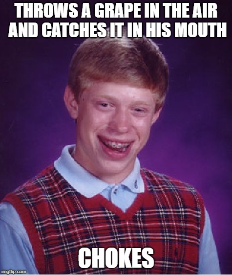 Bad Luck Brian Meme | THROWS A GRAPE IN THE AIR AND CATCHES IT IN HIS MOUTH CHOKES | image tagged in memes,bad luck brian | made w/ Imgflip meme maker